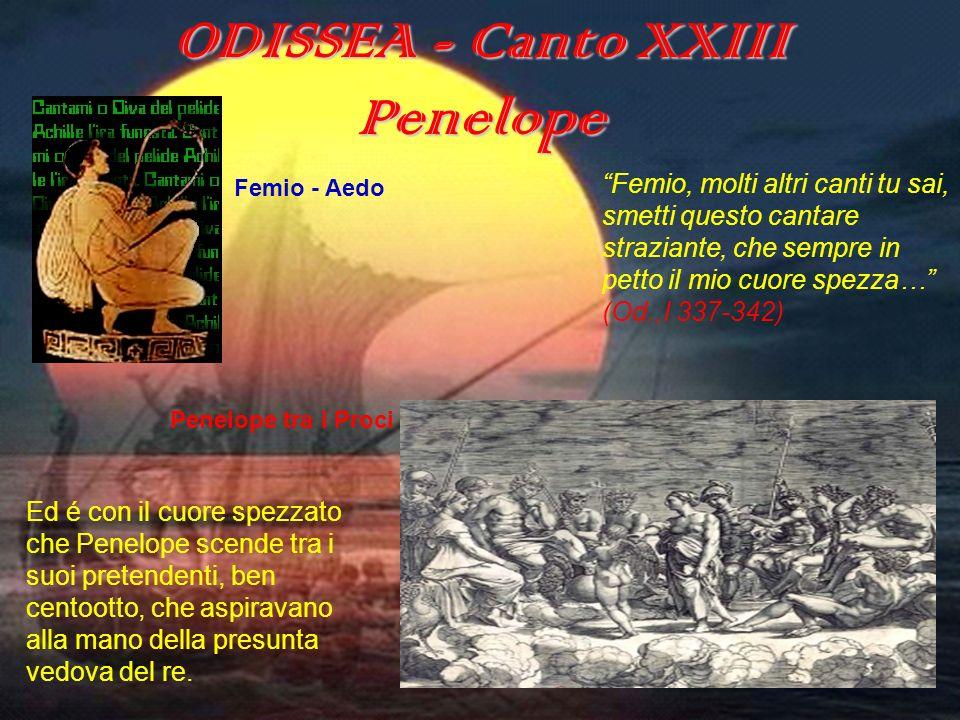 ODISSEA (canto XXIII) ODISSEA - Canto XXIII Penelope Femio, molti altri canti tu sai, smetti questo cantare straziante, che sempre in petto il mio cuo