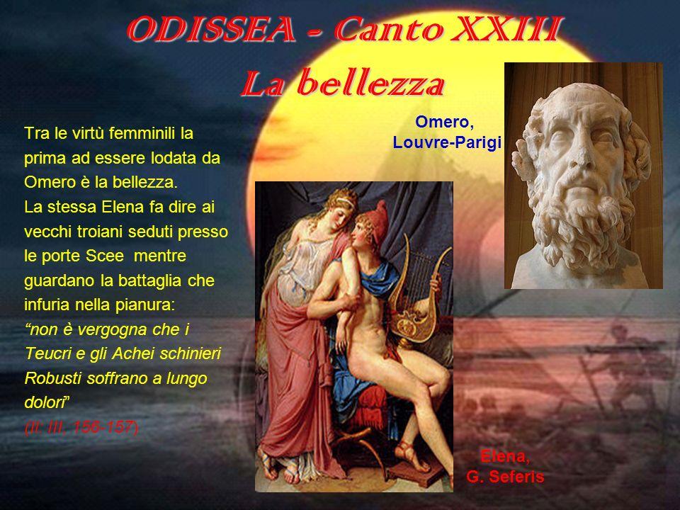 ODISSEA - Canto XXIII La bellezza Tra le virtù femminili la prima ad essere lodata da Omero è la bellezza. La stessa Elena fa dire ai vecchi troiani s