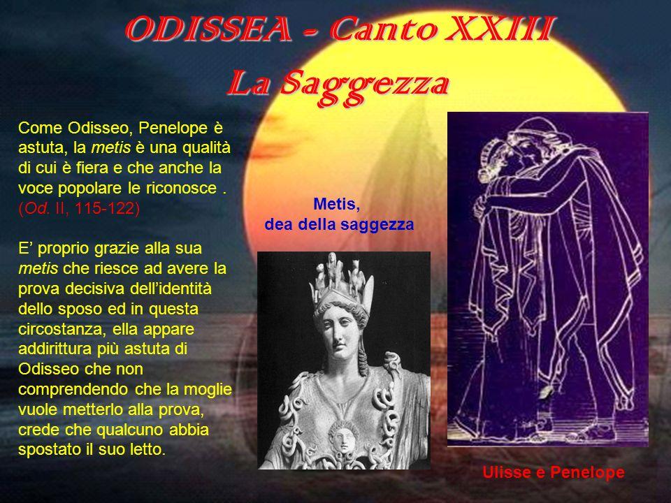 ODISSEA - Canto XXIII La Saggezza Come Odisseo, Penelope è astuta, la metis è una qualità di cui è fiera e che anche la voce popolare le riconosce. (O