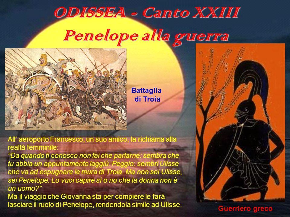 ODISSEA (canto XXIII) ODISSEA - Canto XXIII Penelope alla guerra All aeroporto Francesco, un suo amico, la richiama alla realtà femminile: Da quando t
