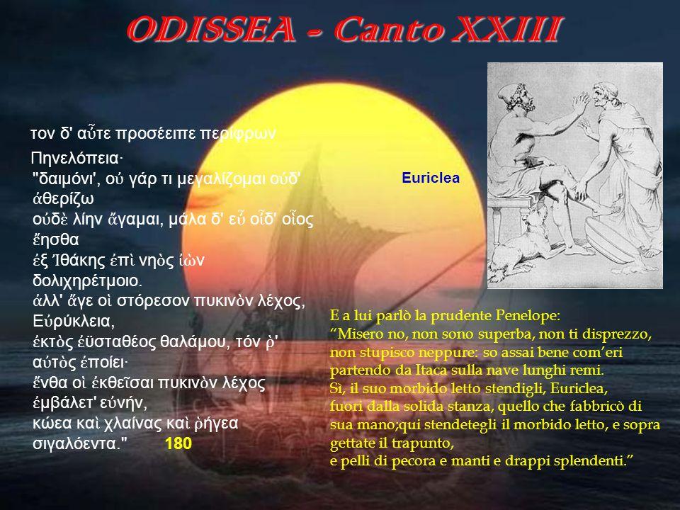 ODISSEA - Canto XXIII Euriclea E a lui parlò la prudente Penelope: Misero no, non sono superba, non ti disprezzo, non stupisco neppure: so assai bene