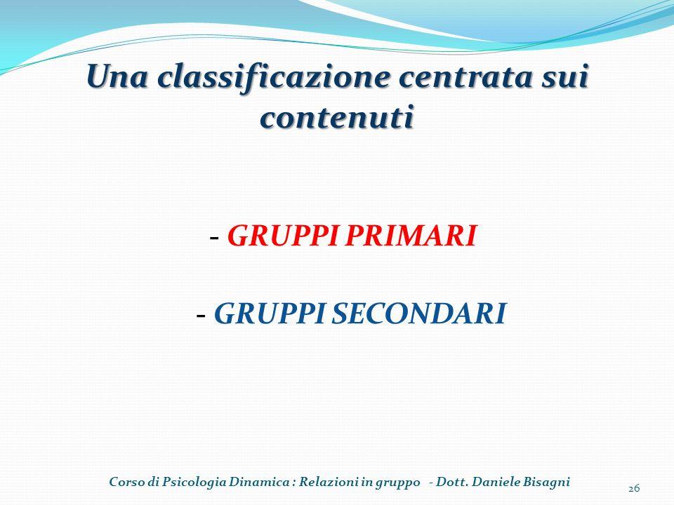 Una classificazione centrata sui contenuti - GRUPPI PRIMARI - GRUPPI SECONDARI Corso di Psicologia Dinamica : Relazioni in gruppo - Dott. Daniele Bisa
