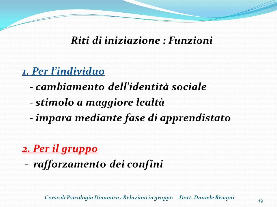 Riti di iniziazione : Funzioni 1. Per lindividuo - cambiamento dellidentità sociale - stimolo a maggiore lealtà - impara mediante fase di apprendistat