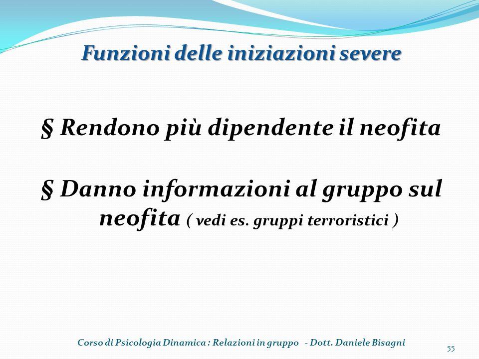 § Rendono più dipendente il neofita § Danno informazioni al gruppo sul neofita ( vedi es. gruppi terroristici ) 55 Funzioni delle iniziazioni severe C