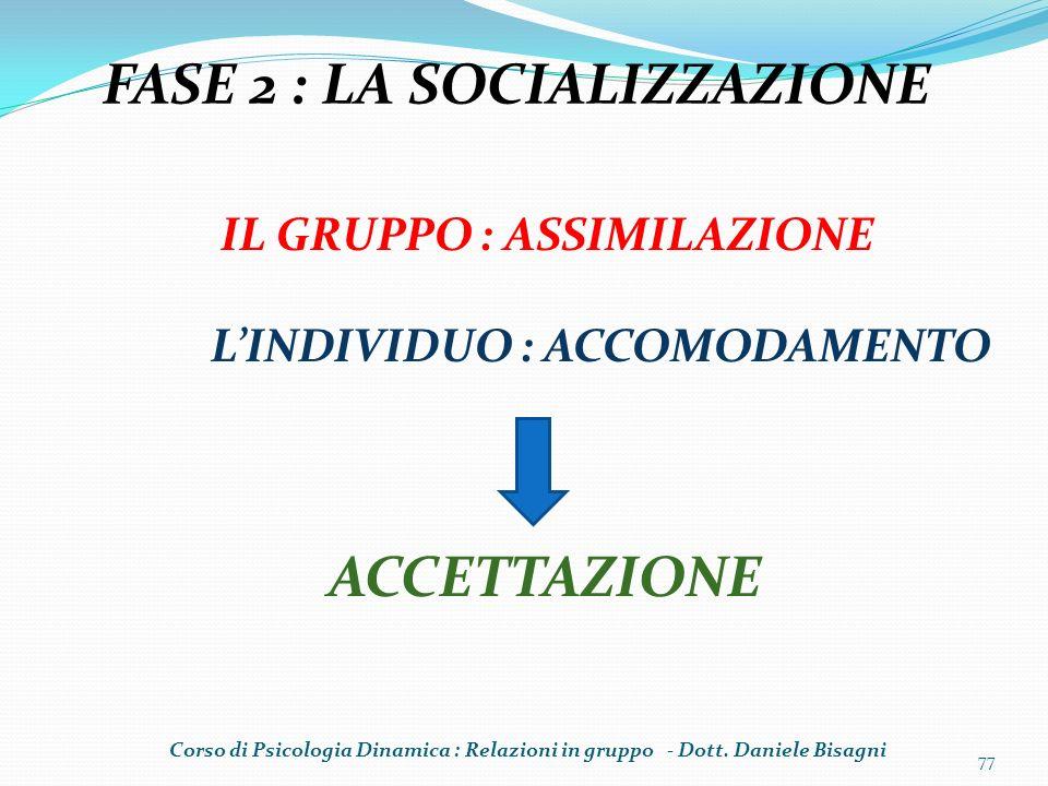 77 FASE 2 : LA SOCIALIZZAZIONE IL GRUPPO : ASSIMILAZIONE LINDIVIDUO : ACCOMODAMENTO ACCETTAZIONE Corso di Psicologia Dinamica : Relazioni in gruppo -