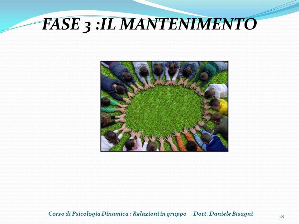 78 FASE 3 :IL MANTENIMENTO Corso di Psicologia Dinamica : Relazioni in gruppo - Dott. Daniele Bisagni