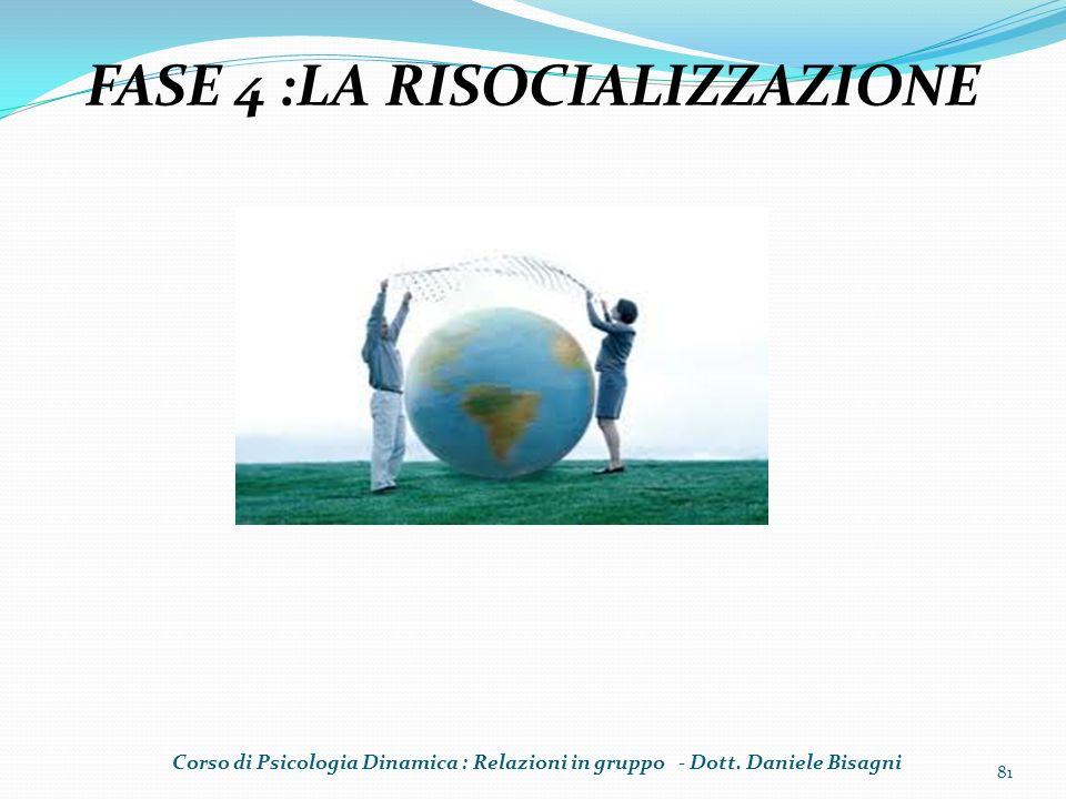 81 FASE 4 :LA RISOCIALIZZAZIONE Corso di Psicologia Dinamica : Relazioni in gruppo - Dott. Daniele Bisagni