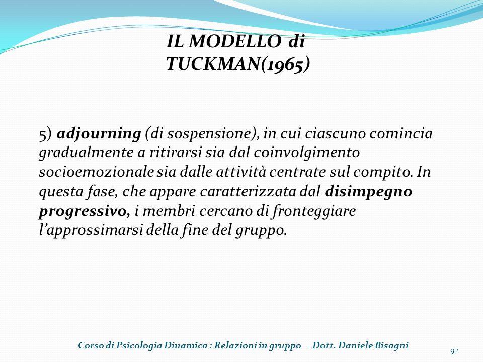 92 IL MODELLO di TUCKMAN(1965) 5) adjourning (di sospensione), in cui ciascuno comincia gradualmente a ritirarsi sia dal coinvolgimento socioemozional