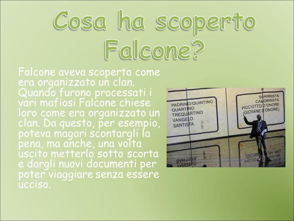 Falcone aveva scoperto come era organizzato un clan. Quando furono processati i vari mafiosi Falcone chiese loro come era organizzato un clan. Da ques
