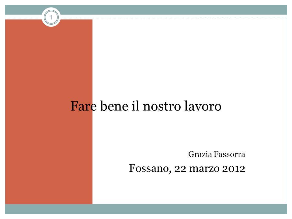 1 Fare bene il nostro lavoro Grazia Fassorra Fossano, 22 marzo 2012