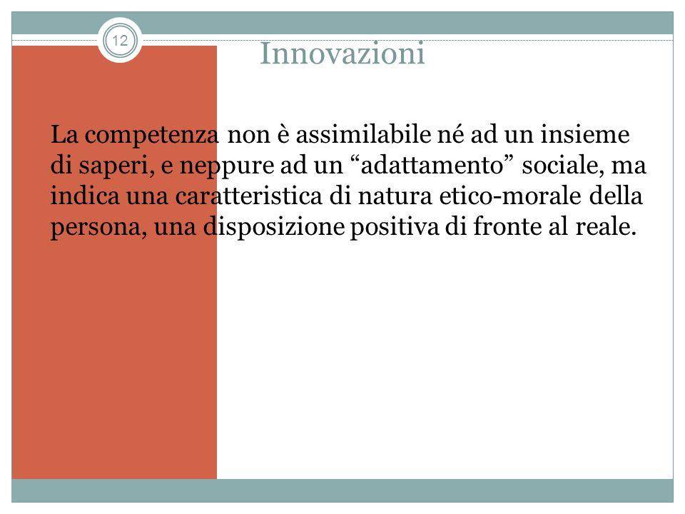 12 Innovazioni La competenza non è assimilabile né ad un insieme di saperi, e neppure ad un adattamento sociale, ma indica una caratteristica di natur