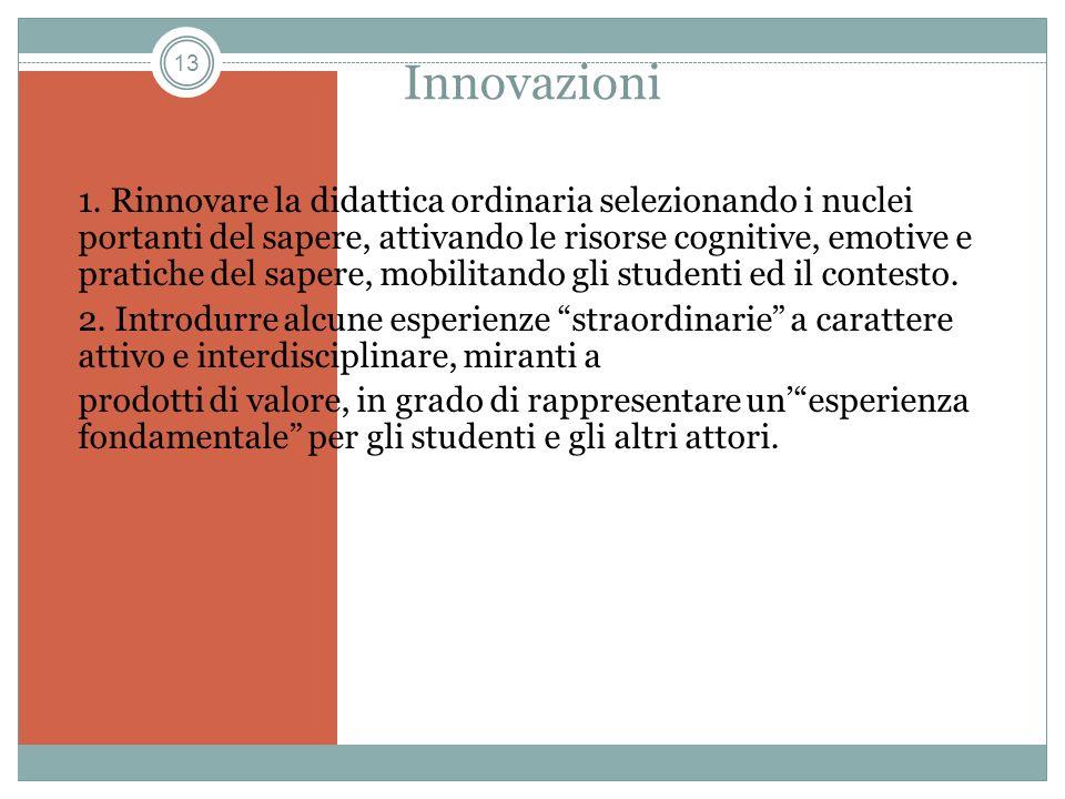 13 Innovazioni 1. Rinnovare la didattica ordinaria selezionando i nuclei portanti del sapere, attivando le risorse cognitive, emotive e pratiche del s