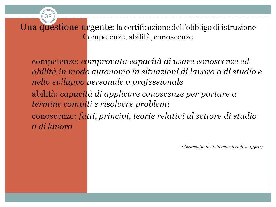 39 Una questione urgente : la certificazione dellobbligo di istruzione Competenze, abilità, conoscenze competenze: comprovata capacità di usare conosc