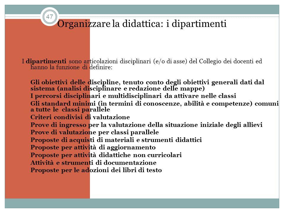 47 Organizzare la didattica: i dipartimenti I dipartimenti sono articolazioni disciplinari (e/o di asse) del Collegio dei docenti ed hanno la funzione