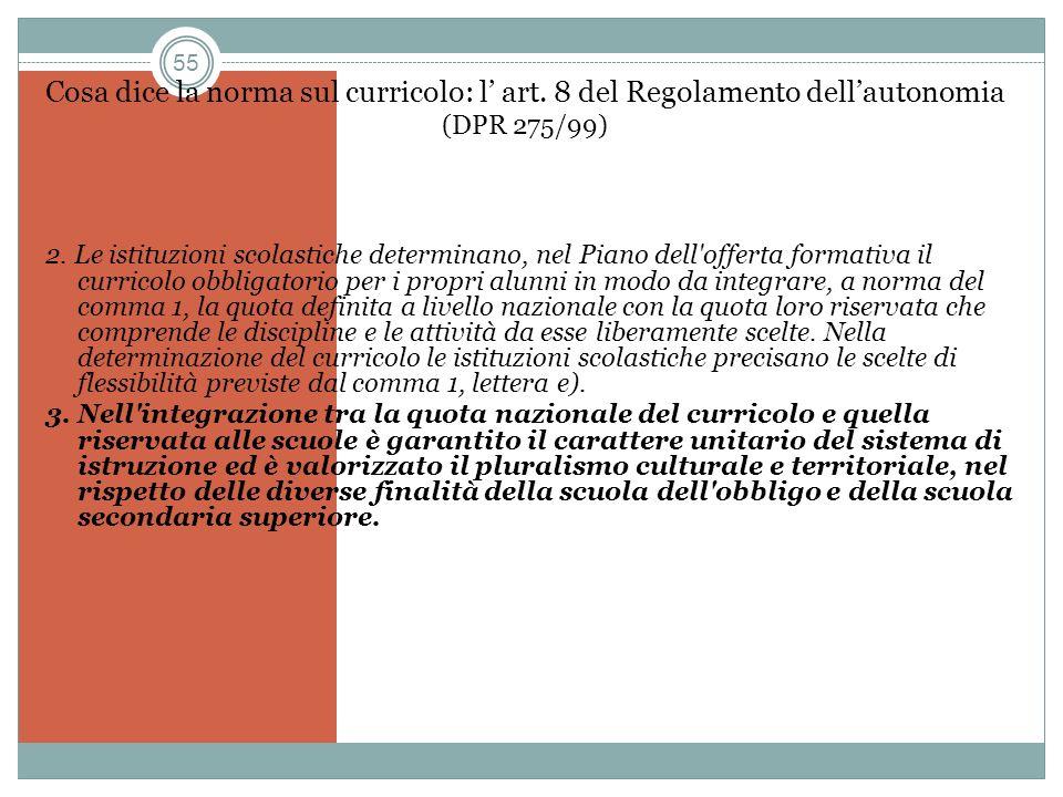 55 Cosa dice la norma sul curricolo: l art. 8 del Regolamento dellautonomia (DPR 275/99) 2. Le istituzioni scolastiche determinano, nel Piano dell'off