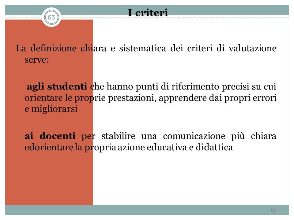 65 I criteri La definizione chiara e sistematica dei criteri di valutazione serve: agli studenti che hanno punti di riferimento precisi su cui orienta