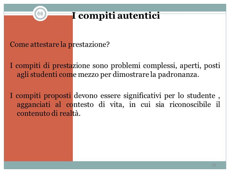68 I compiti autentici Come attestare la prestazione? I compiti di prestazione sono problemi complessi, aperti, posti agli studenti come mezzo per dim