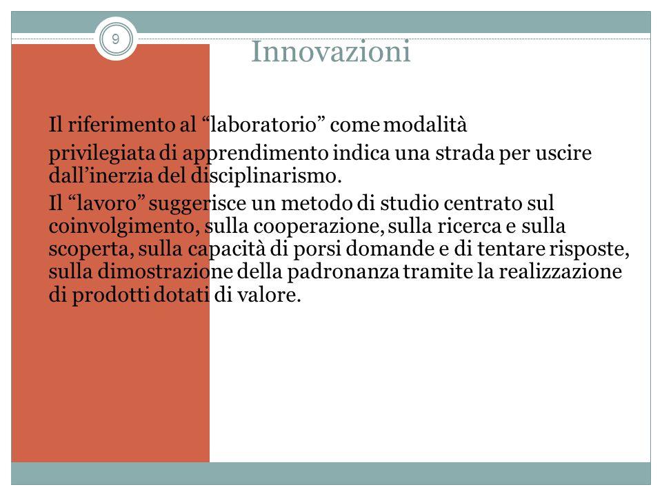 9 Innovazioni Il riferimento al laboratorio come modalità privilegiata di apprendimento indica una strada per uscire dallinerzia del disciplinarismo.