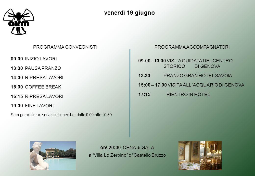 venerdì 19 giugno PROGRAMMA CONVEGNISTIPROGRAMMA ACCOMPAGNATORI 09:00 INIZIO LAVORI 13:30 PAUSA PRANZO 14:30 RIPRESA LAVORI 16:00 COFFEE BREAK 16:15 RIPRESA LAVORI 19:30 FINE LAVORI Sarà garantito un servizio di open bar dalle 9.00 alle 10.30 ore 20:30 CENA di GALA a Villa Lo Zerbino o Castello Bruzzo 09:00 - 13.00 VISITA GUIDATA DEL CENTRO STORICO DI GENOVA 13.30 PRANZO GRAN HOTEL SAVOIA 15:00 – 17.00 VISITA ALL ACQUARIO DI GENOVA 17:15 RIENTRO IN HOTEL