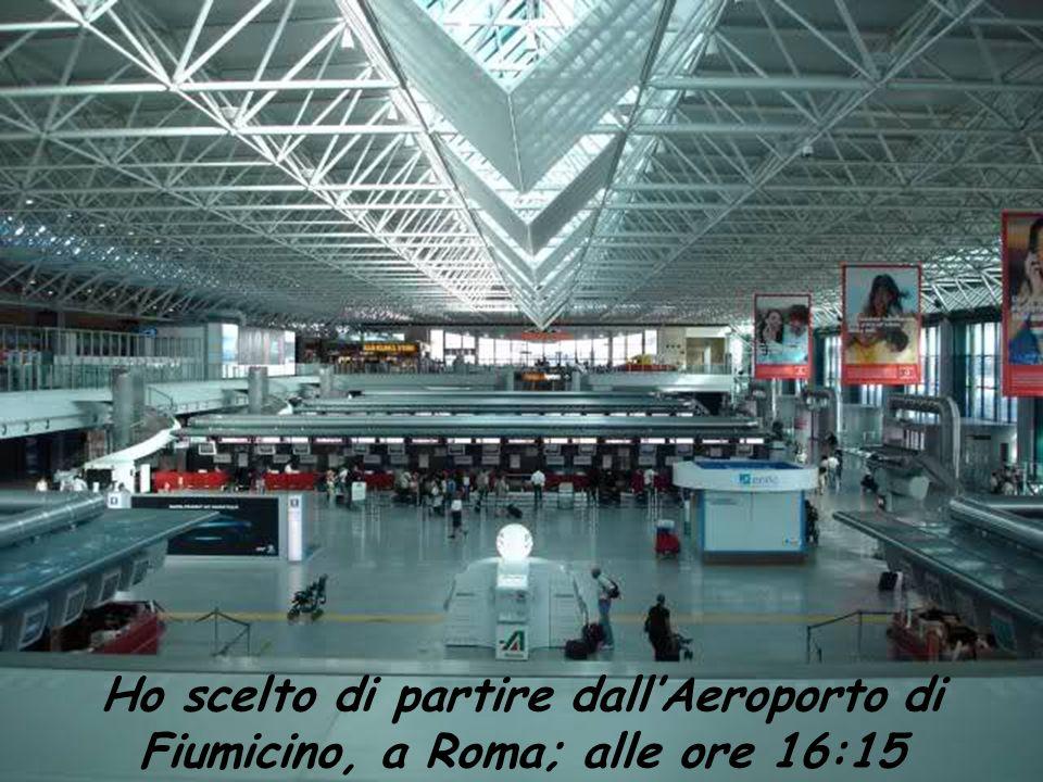 Ho scelto di partire dallAeroporto di Fiumicino, a Roma; alle ore 16:15