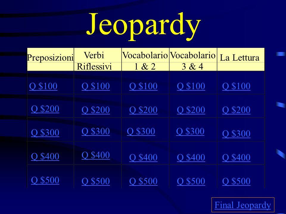Jeopardy Preposizioni Verbi Riflessivi Vocabolario 1 & 2 Vocabolario 3 & 4 La Lettura Q $100 Q $200 Q $300 Q $400 Q $500 Q $100 Q $200 Q $300 Q $400 Q $500 Final Jeopardy