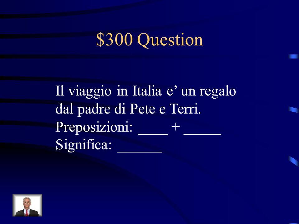 $300 Question Il viaggio in Italia e un regalo dal padre di Pete e Terri.