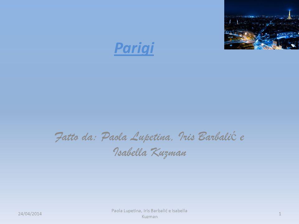 Parigi Fatto da: Paola Lupetina, Iris Barbali ć e Isabella Kuzman 24/04/20141 Paola Lupetina, Iris Barbalić e Isabella Kuzman