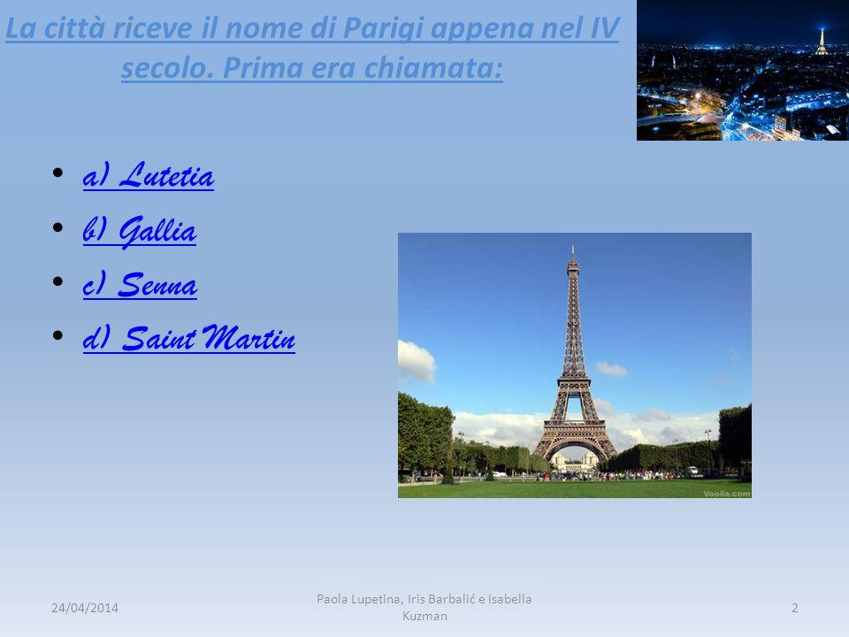 La città riceve il nome di Parigi appena nel IV secolo. Prima era chiamata: a) Lutetia b) Gallia c) Senna d) Saint Martin 24/04/20142 Paola Lupetina,