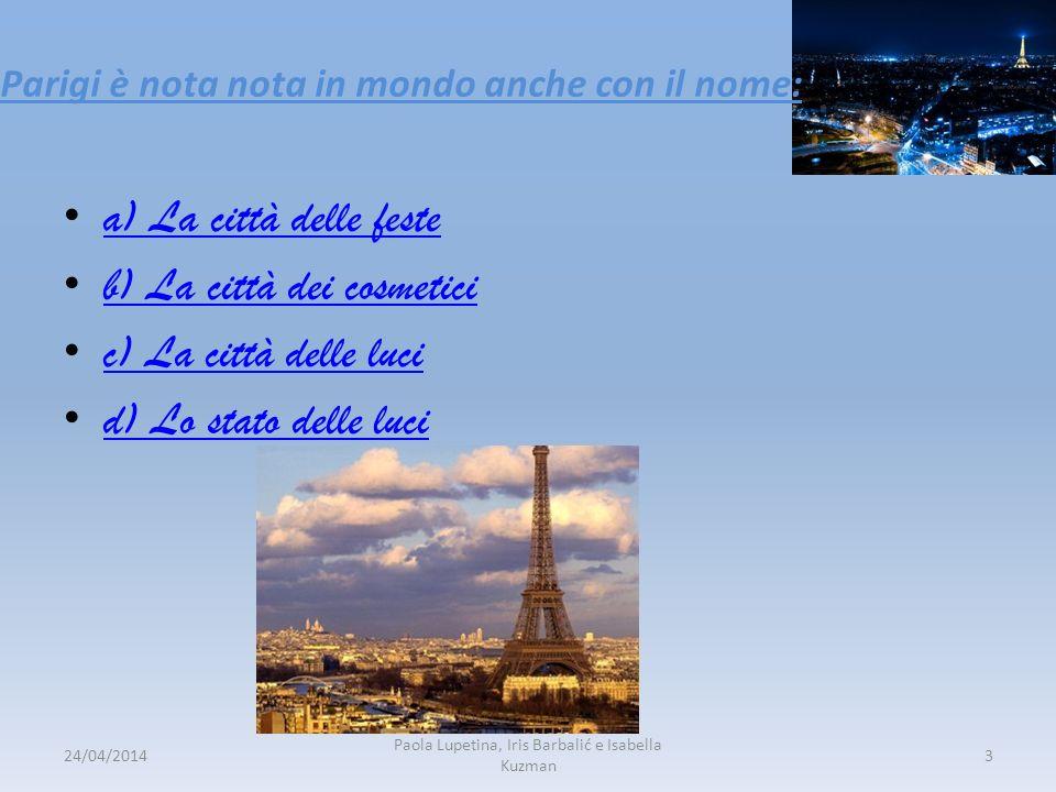 Parigi è nota nota in mondo anche con il nome: a) La città delle feste b) La città dei cosmetici c) La città delle luci d) Lo stato delle luci 24/04/2