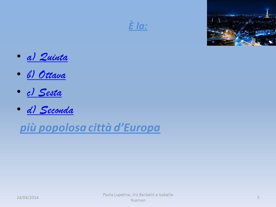 Ѐ la: a) Quinta b) Ottava c) Sesta d) Seconda più popolosa città dEuropa 24/04/20145 Paola Lupetina, Iris Barbalić e Isabella Kuzman
