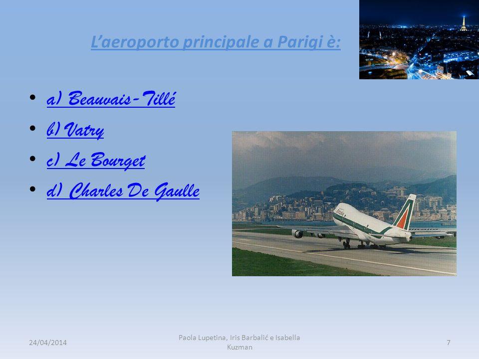 Laeroporto principale a Parigi è: a) Beauvais-Tillé b) Vatry c) Le Bourget d) Charles De Gaulle 24/04/20147 Paola Lupetina, Iris Barbalić e Isabella K