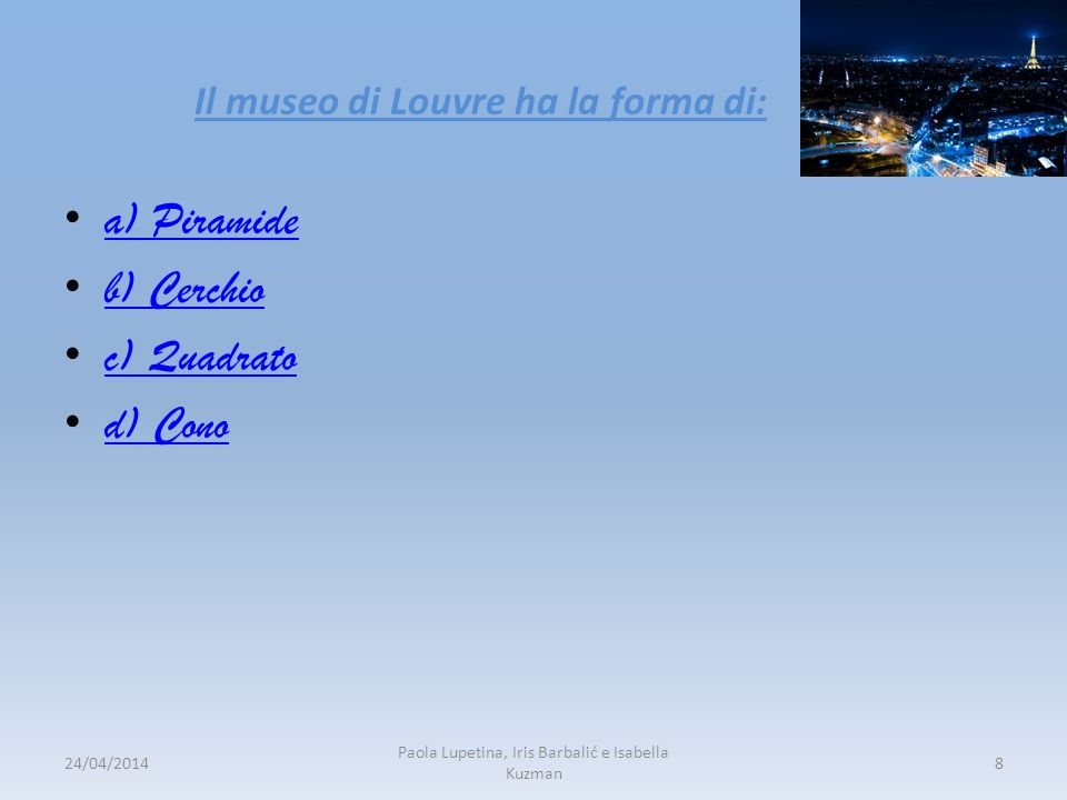Il museo di Louvre ha la forma di: a) Piramide b) Cerchio c) Quadrato d) Cono 24/04/20148 Paola Lupetina, Iris Barbalić e Isabella Kuzman