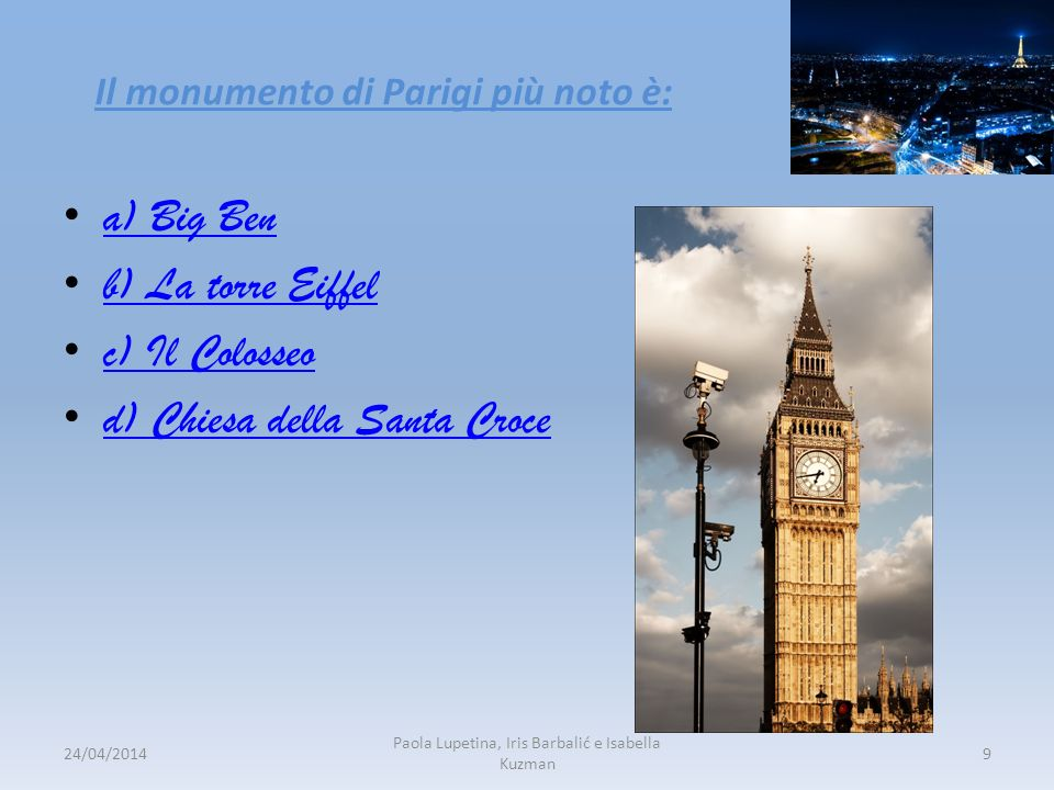 Il monumento di Parigi più noto è: a) Big Ben b) La torre Eiffel c) Il Colosseo d) Chiesa della Santa Croce 24/04/20149 Paola Lupetina, Iris Barbalić