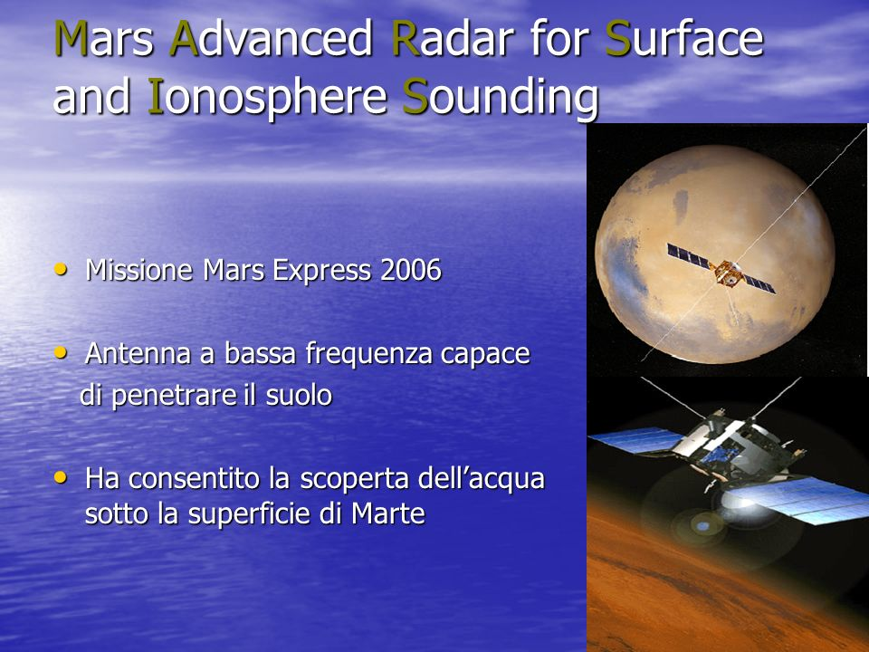Mars Advanced Radar for Surface and Ionosphere Sounding Missione Mars Express 2006 Missione Mars Express 2006 Antenna a bassa frequenza capace Antenna a bassa frequenza capace di penetrare il suolo di penetrare il suolo Ha consentito la scoperta dellacqua sotto la superficie di Marte Ha consentito la scoperta dellacqua sotto la superficie di Marte