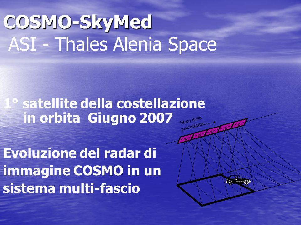 COSMO-SkyMed COSMO-SkyMed ASI - Thales Alenia Space 1° satellite della costellazione in orbita Giugno 2007 Evoluzione del radar di immagine COSMO in un sistema multi-fascio Moto della piattaforma