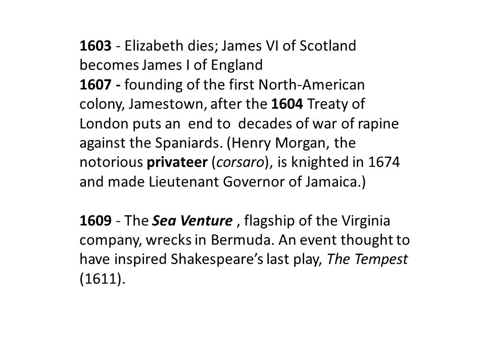 1603 - Elizabeth dies; James VI of Scotland becomes James I of England 1607 - founding of the first North-American colony, Jamestown, after the 1604 T