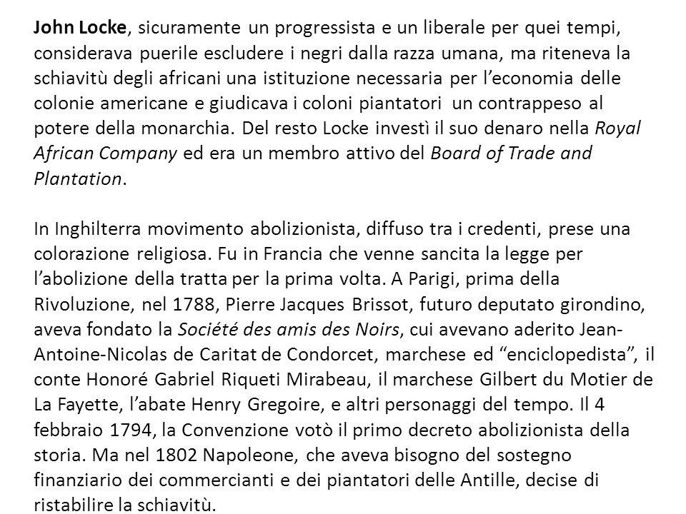 John Locke, sicuramente un progressista e un liberale per quei tempi, considerava puerile escludere i negri dalla razza umana, ma riteneva la schiavitù degli africani una istituzione necessaria per leconomia delle colonie americane e giudicava i coloni piantatori un contrappeso al potere della monarchia.
