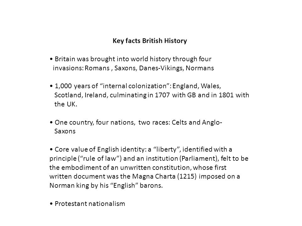 Key facts British History Britain was brought into world history through four invasions: Romans, Saxons, Danes-Vikings, Normans 1,000 years of internal colonization: England, Wales, Scotland, Ireland, culminating in 1707 with GB and in 1801 with the UK.