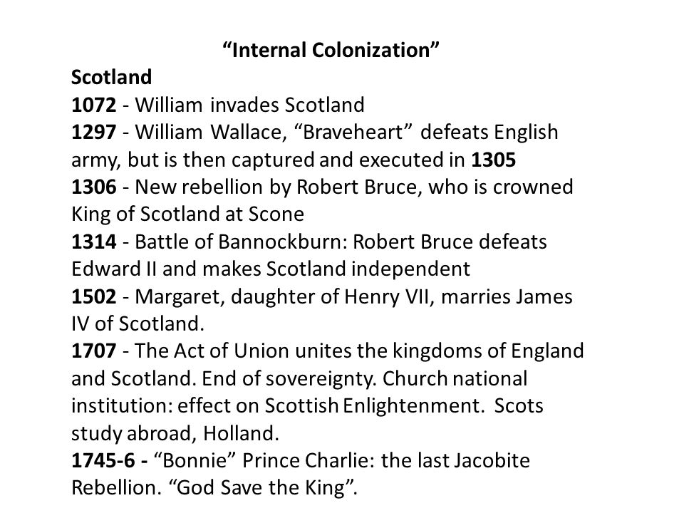 Internal Colonization Scotland 1072 - William invades Scotland 1297 - William Wallace, Braveheart defeats English army, but is then captured and executed in 1305 1306 - New rebellion by Robert Bruce, who is crowned King of Scotland at Scone 1314 - Battle of Bannockburn: Robert Bruce defeats Edward II and makes Scotland independent 1502 - Margaret, daughter of Henry VII, marries James IV of Scotland.