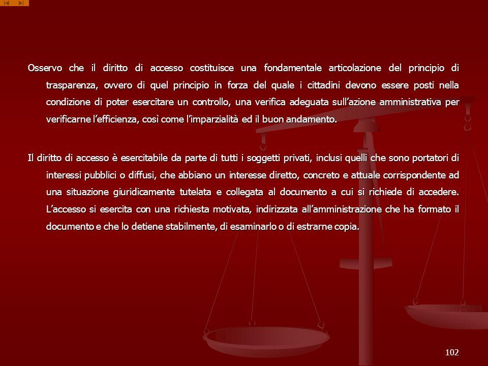 Osservo che il diritto di accesso costituisce una fondamentale articolazione del principio di trasparenza, ovvero di quel principio in forza del quale