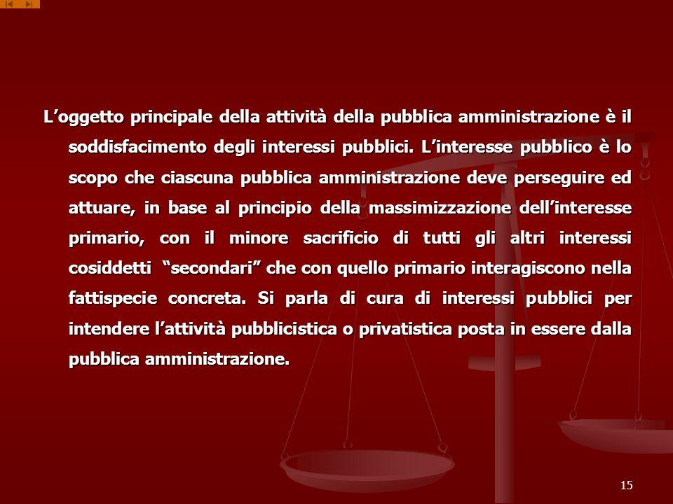 Loggetto principale della attività della pubblica amministrazione è il soddisfacimento degli interessi pubblici. Linteresse pubblico è lo scopo che ci
