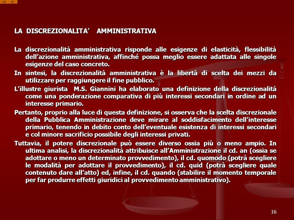 LA DISCREZIONALITA AMMINISTRATIVA La discrezionalità amministrativa risponde alle esigenze di elasticità, flessibilità dellazione amministrativa, affi