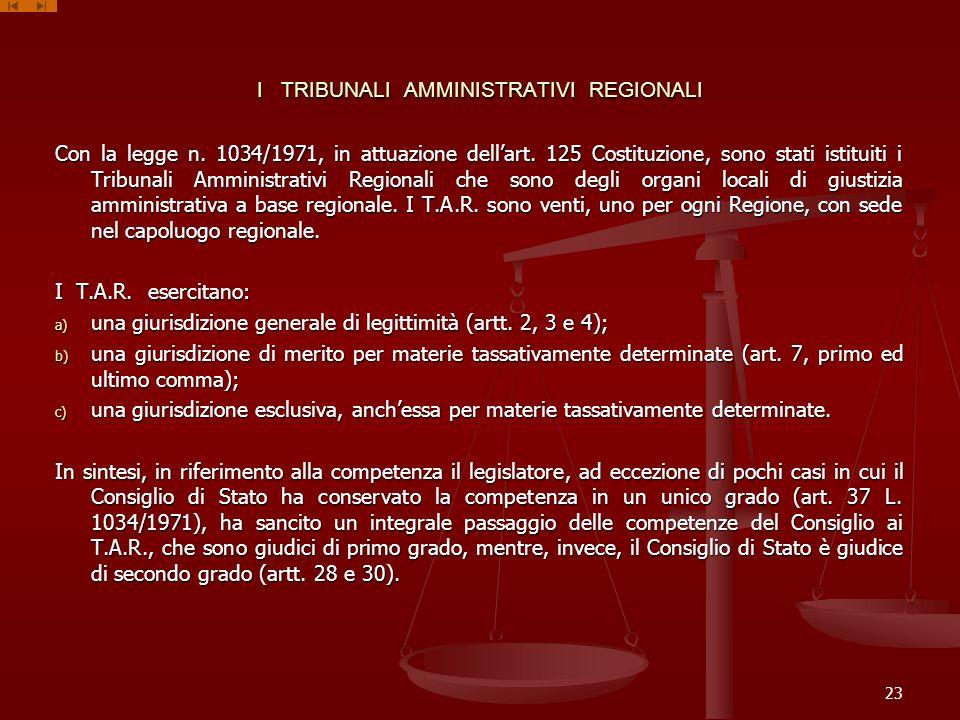 I TRIBUNALI AMMINISTRATIVI REGIONALI Con la legge n. 1034/1971, in attuazione dellart. 125 Costituzione, sono stati istituiti i Tribunali Amministrati