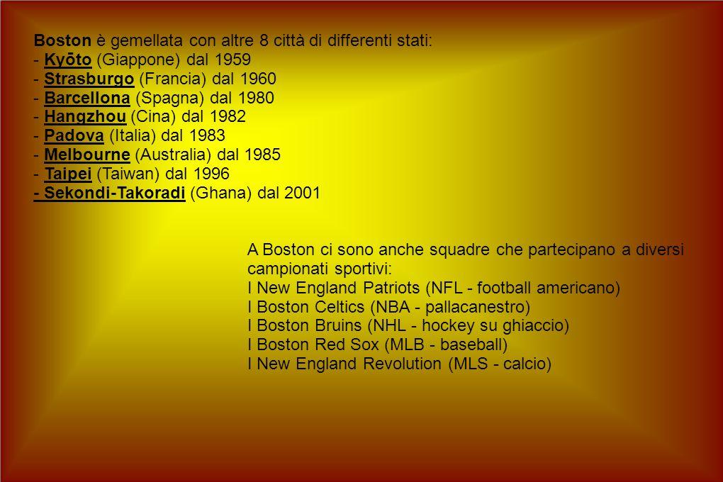 Boston è gemellata con altre 8 città di differenti stati: - Kyōto (Giappone) dal 1959 - Strasburgo (Francia) dal 1960 - Barcellona (Spagna) dal 1980 - Hangzhou (Cina) dal 1982 - Padova (Italia) dal 1983 - Melbourne (Australia) dal 1985 - Taipei (Taiwan) dal 1996 - Sekondi-Takoradi (Ghana) dal 2001 A Boston ci sono anche squadre che partecipano a diversi campionati sportivi: I New England Patriots (NFL - football americano) I Boston Celtics (NBA - pallacanestro) I Boston Bruins (NHL - hockey su ghiaccio) I Boston Red Sox (MLB - baseball) I New England Revolution (MLS - calcio)