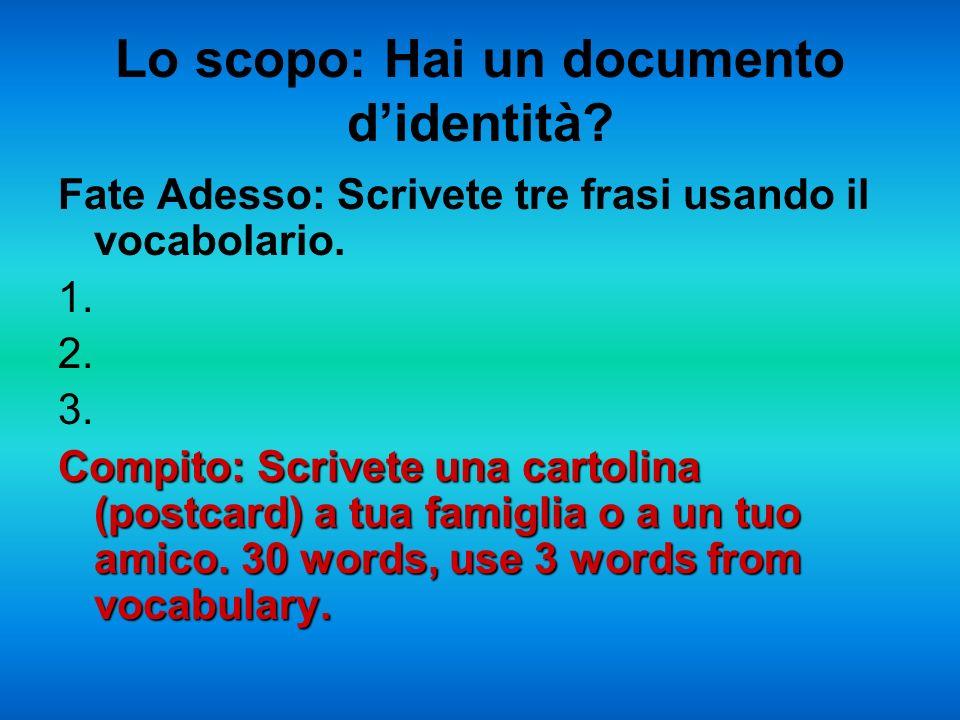 Lo scopo: Hai un documento didentità? Fate Adesso: Scrivete tre frasi usando il vocabolario. 1. 2. 3. Compito: Scrivete una cartolina (postcard) a tua