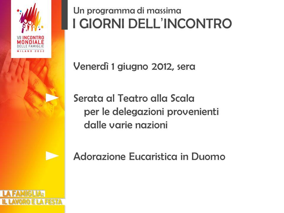 I GIORNI DELL INCONTRO Un programma di massima Venerdì 1 giugno 2012, sera Serata al Teatro alla Scala per le delegazioni provenienti dalle varie nazioni Adorazione Eucaristica in Duomo