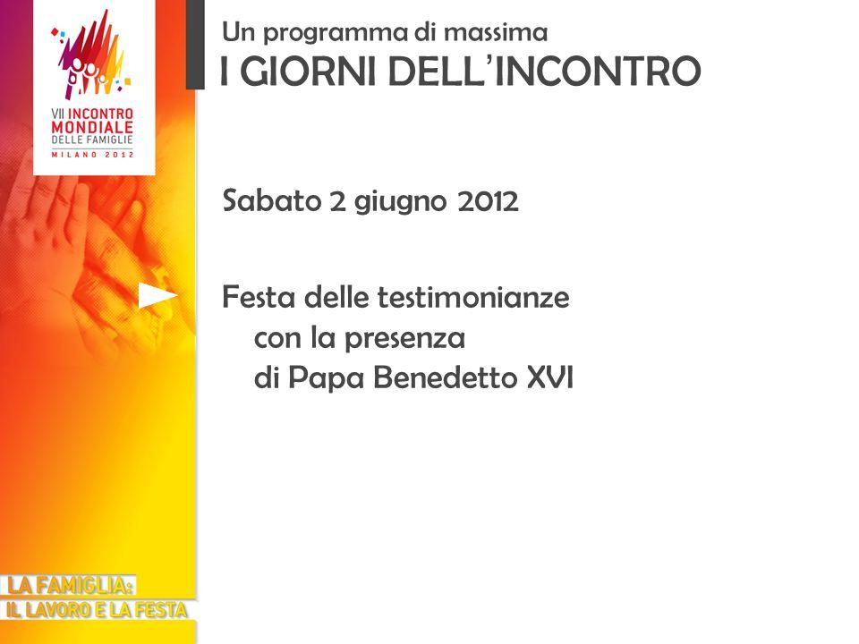 I GIORNI DELL INCONTRO Un programma di massima Sabato 2 giugno 2012 Festa delle testimonianze con la presenza di Papa Benedetto XVI