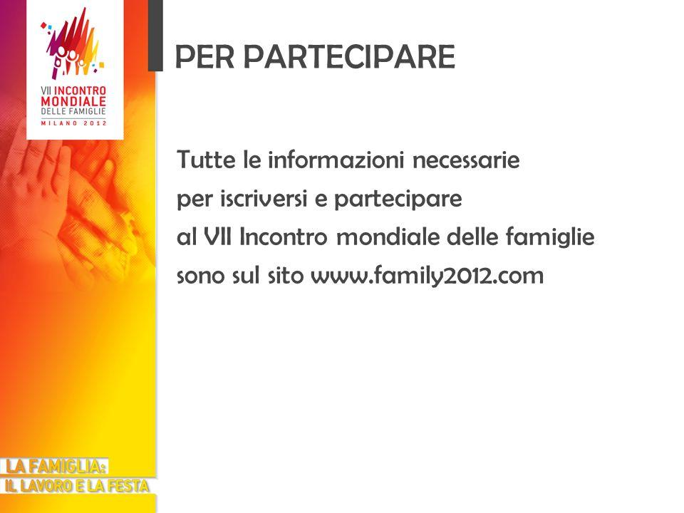 PER PARTECIPARE Tutte le informazioni necessarie per iscriversi e partecipare al VII Incontro mondiale delle famiglie sono sul sito www.family2012.com