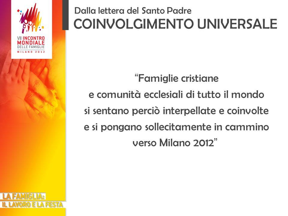 COINVOLGIMENTO UNIVERSALE Dalla lettera del Santo Padre Famiglie cristiane e comunità ecclesiali di tutto il mondo si sentano perciò interpellate e coinvolte e si pongano sollecitamente in cammino verso Milano 2012