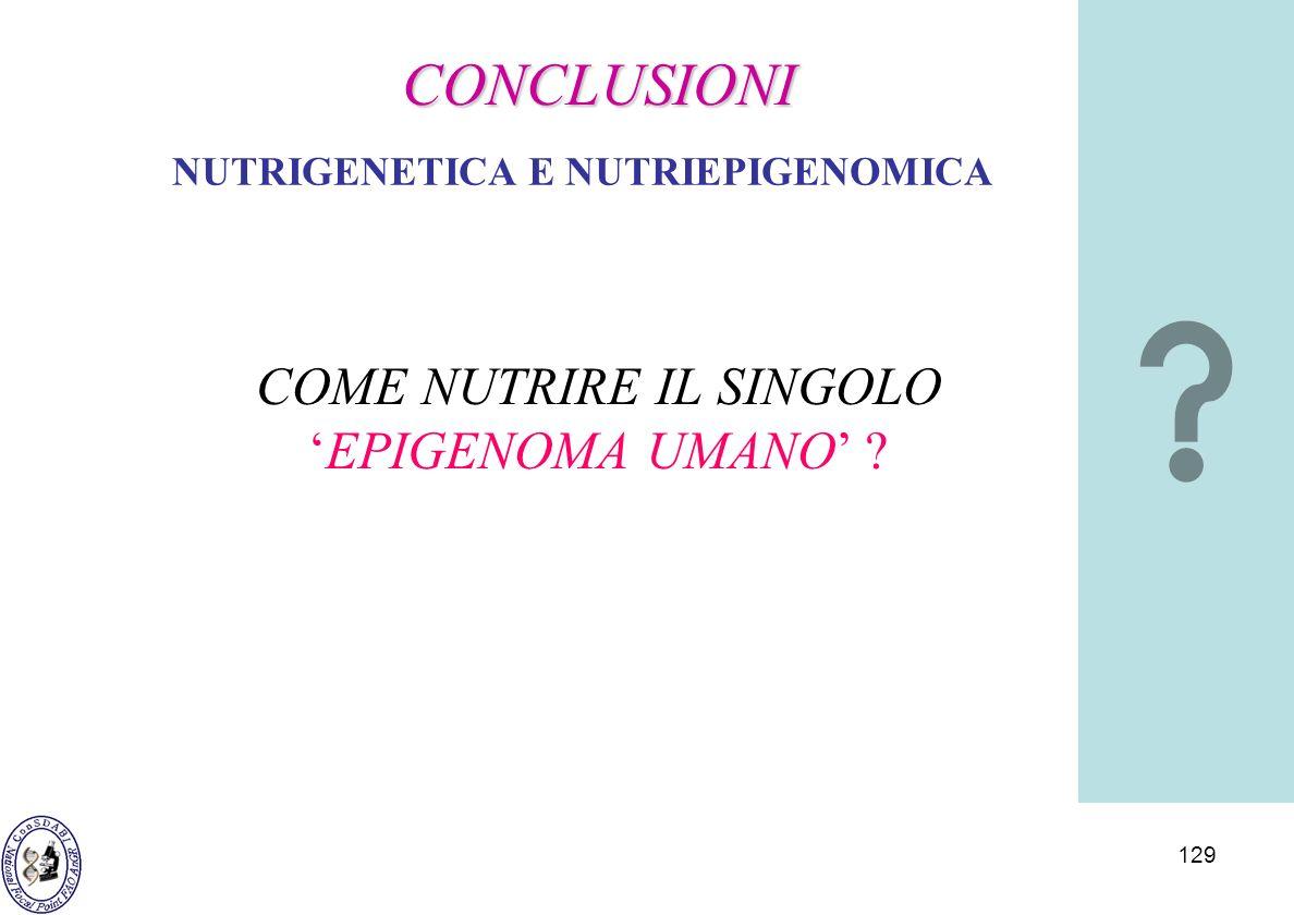 129 NUTRIGENETICA E NUTRIEPIGENOMICA COME NUTRIRE IL SINGOLOEPIGENOMA UMANO ? CONCLUSIONI